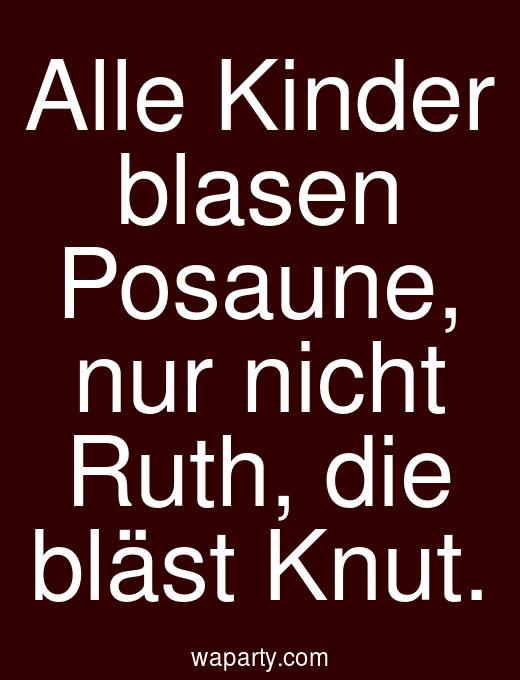 Alle Kinder blasen Posaune, nur nicht Ruth, die bläst Knut.