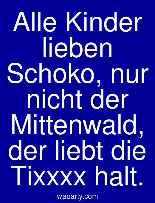 Alle Kinder lieben Schoko, nur nicht der Mittenwald, der liebt die Tixxxx halt.