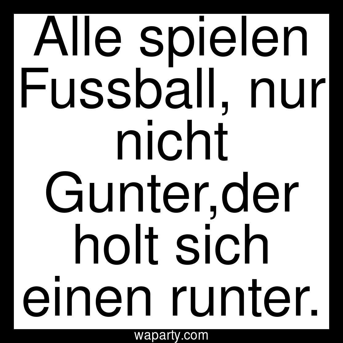 Alle spielen Fussball, nur nicht Gunter,der holt sich einen runter.