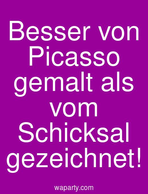 Besser von Picasso gemalt als vom Schicksal gezeichnet!