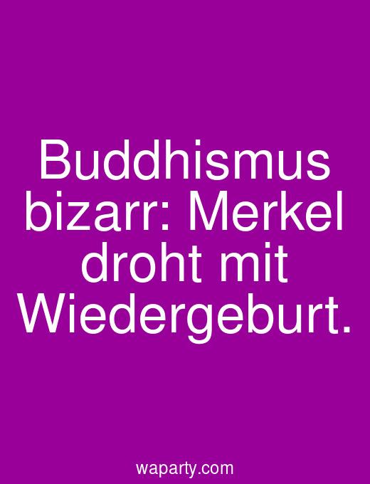 Buddhismus bizarr: Merkel droht mit Wiedergeburt.