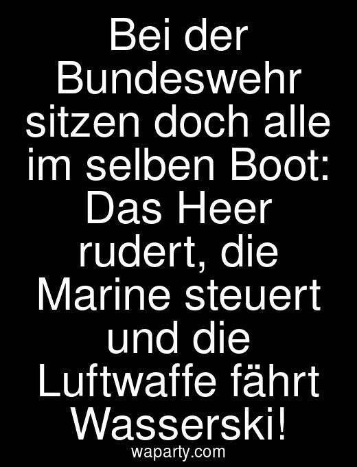 Bei der Bundeswehr sitzen doch alle im selben Boot: Das Heer rudert, die Marine steuert und die Luftwaffe fährt Wasserski!