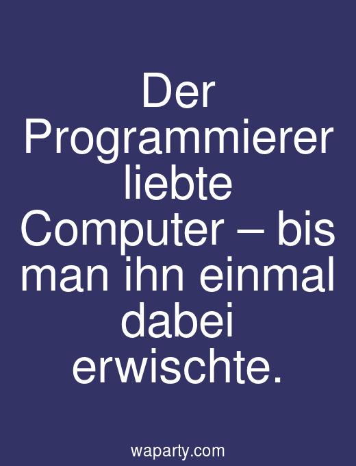Der Programmierer liebte Computer – bis man ihn einmal dabei erwischte.