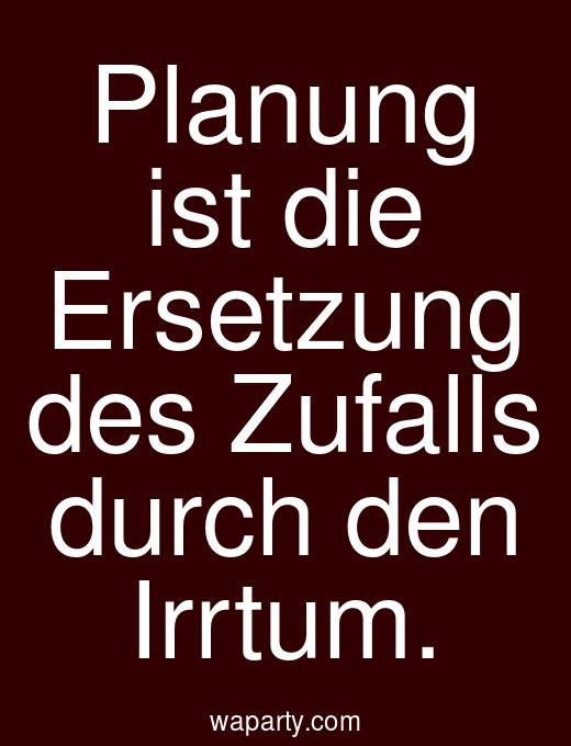 Planung ist die Ersetzung des Zufalls durch den Irrtum.