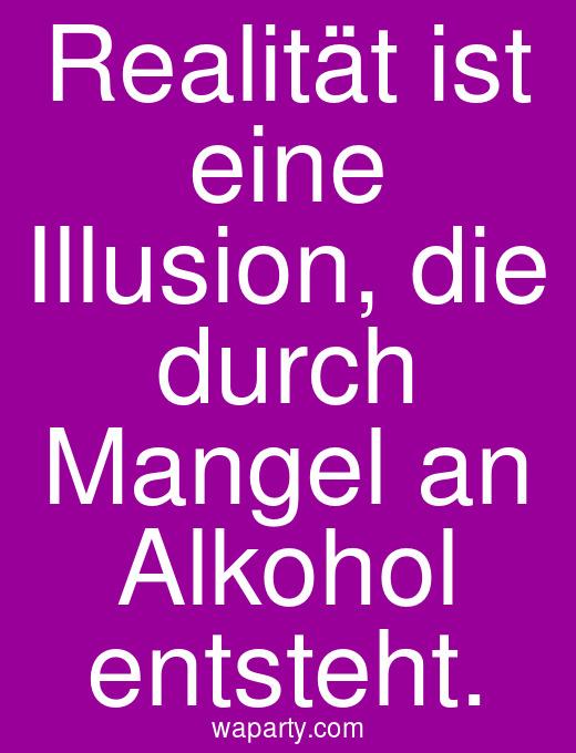 Realität ist eine Illusion, die durch Mangel an Alkohol entsteht.