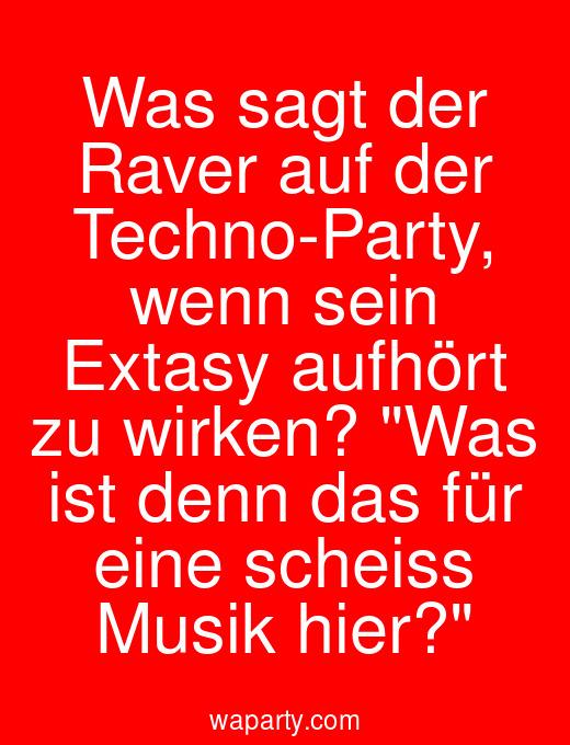 Was sagt der Raver auf der Techno-Party, wenn sein Extasy aufhört zu wirken? Was ist denn das für eine scheiss Musik hier?