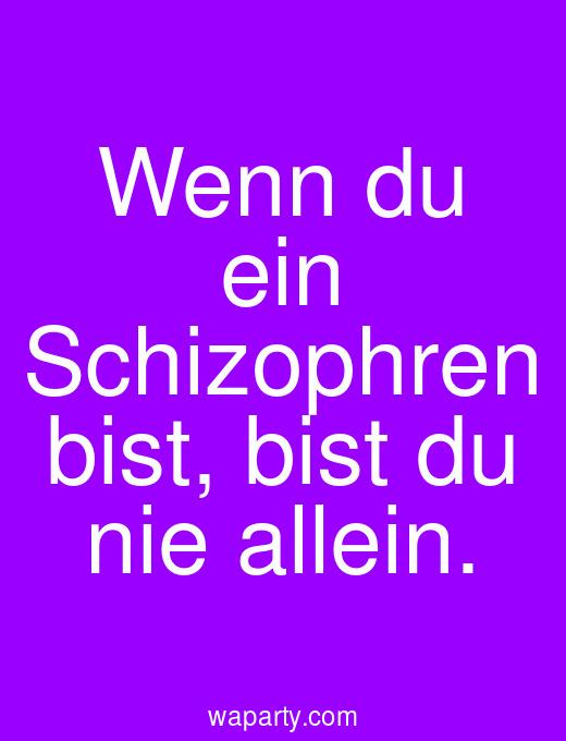 Wenn du ein Schizophren bist, bist du nie allein.