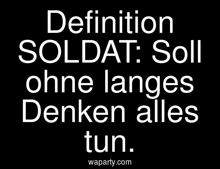 Definition SOLDAT: Soll ohne langes Denken alles tun.