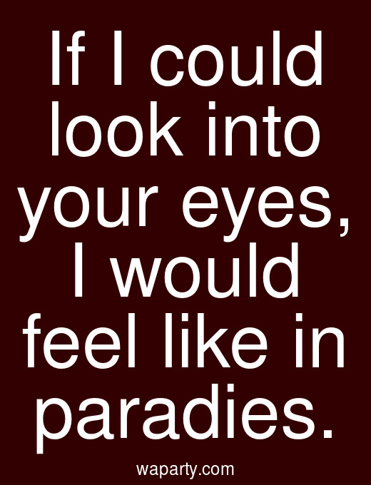 If I could look into your eyes, I would feel like in paradies.