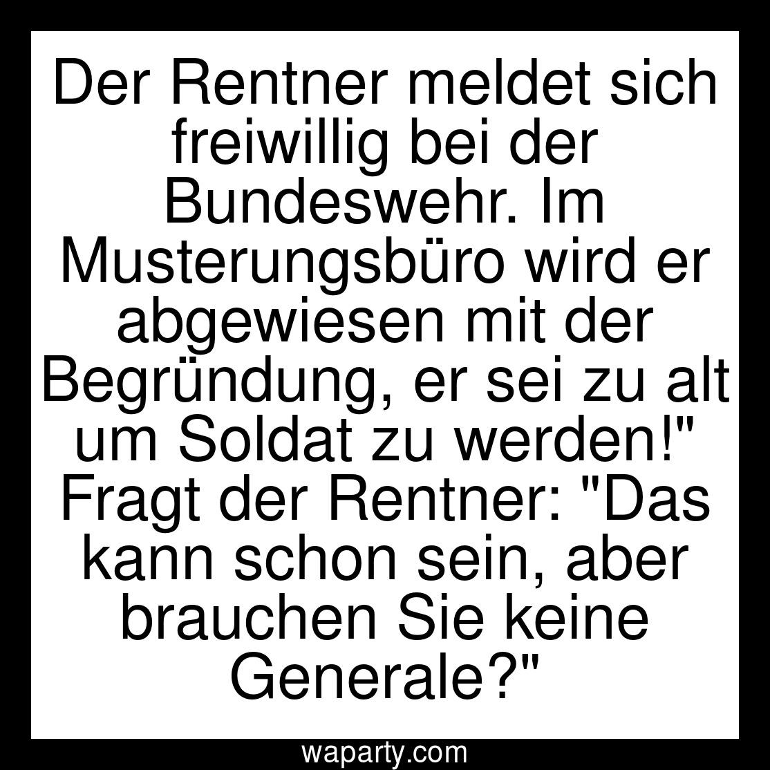 Der Rentner meldet sich freiwillig bei der Bundeswehr. Im Musterungsbüro wird er abgewiesen mit der Begründung, er sei zu alt um Soldat zu werden! Fragt der Rentner: Das kann schon sein, aber brauchen Sie keine Generale?