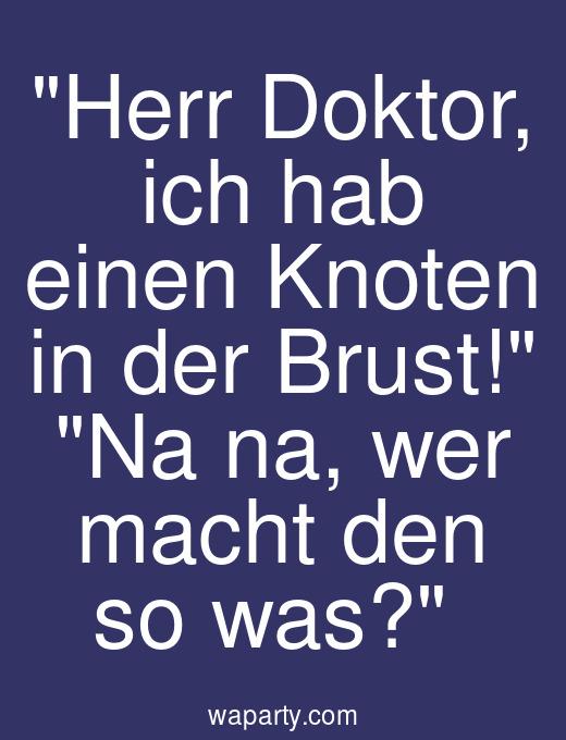 Herr Doktor, ich hab einen Knoten in der Brust! Na na, wer macht den so was?