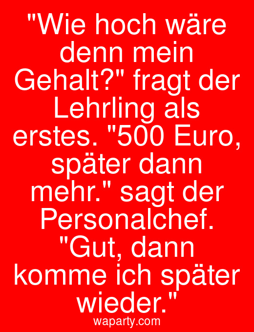 Wie hoch wäre denn mein Gehalt? fragt der Lehrling als erstes. 500 Euro, später dann mehr. sagt der Personalchef. Gut, dann komme ich später wieder.