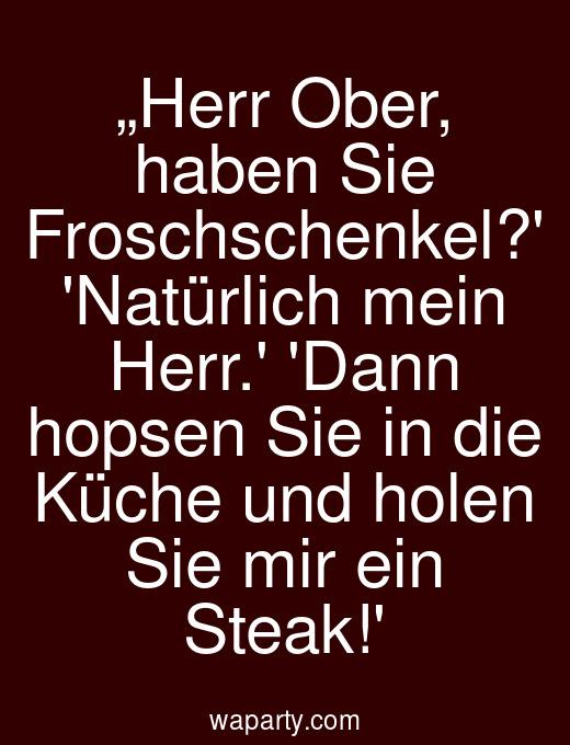 """""""Herr Ober, haben Sie Froschschenkel? Natürlich mein Herr. Dann hopsen Sie in die Küche und holen Sie mir ein Steak!"""