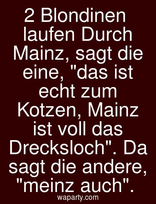 2 Blondinen  laufen Durch Mainz, sagt die eine, das ist echt zum Kotzen, Mainz ist voll das Drecksloch. Da sagt die andere, meinz auch.