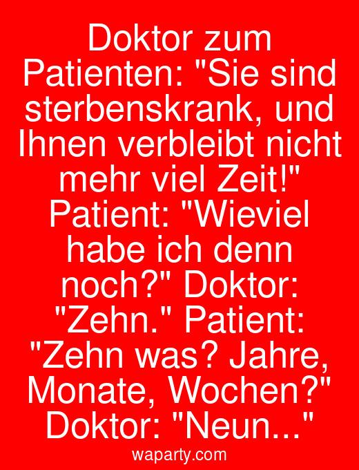 Doktor zum Patienten: Sie sind sterbenskrank, und Ihnen verbleibt nicht mehr viel Zeit! Patient: Wieviel habe ich denn noch? Doktor: Zehn. Patient: Zehn was? Jahre, Monate, Wochen? Doktor: Neun...