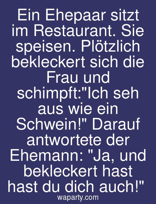 Ein Ehepaar sitzt im Restaurant. Sie speisen. Plötzlich bekleckert sich die Frau und schimpft:Ich seh aus wie ein Schwein! Darauf antwortete der Ehemann: Ja, und bekleckert hast hast du dich auch!