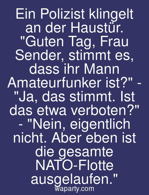 Ein Polizist klingelt an der Haustür. Guten Tag, Frau Sender, stimmt es, dass ihr Mann Amateurfunker ist? - Ja, das stimmt. Ist das etwa verboten? - Nein, eigentlich nicht. Aber eben ist die gesamte NATO-Flotte ausgelaufen.