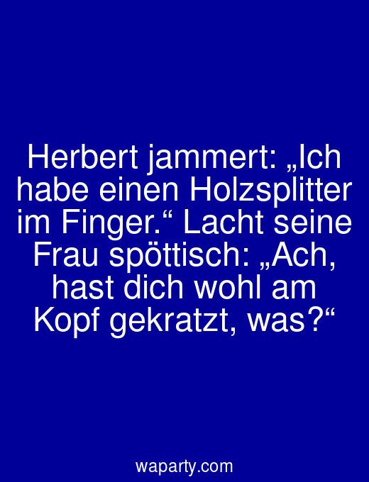 """Herbert jammert: """"Ich habe einen Holzsplitter im Finger."""" Lacht seine Frau spöttisch: """"Ach, hast dich wohl am Kopf gekratzt, was?"""""""