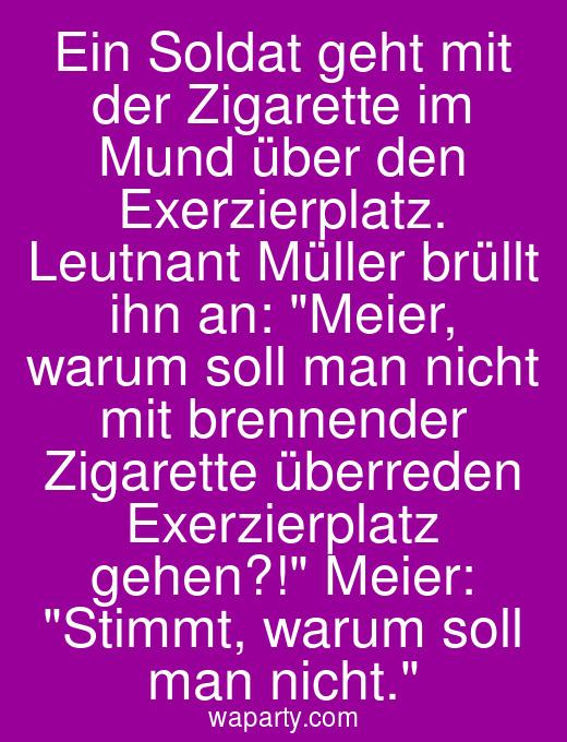 Ein Soldat geht mit der Zigarette im Mund über den Exerzierplatz. Leutnant Müller brüllt ihn an: Meier, warum soll man nicht mit brennender Zigarette überreden Exerzierplatz gehen?! Meier: Stimmt, warum soll man nicht.