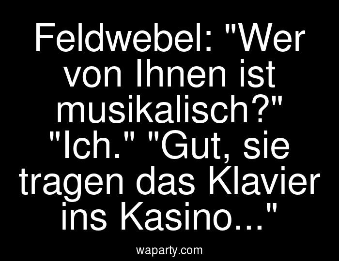Feldwebel: Wer von Ihnen ist musikalisch? Ich. Gut, sie tragen das Klavier ins Kasino...