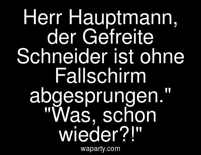 Herr Hauptmann, der Gefreite Schneider ist ohne Fallschirm abgesprungen. Was, schon wieder?!