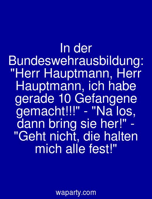 In der Bundeswehrausbildung: Herr Hauptmann, Herr Hauptmann, ich habe gerade 10 Gefangene gemacht!!! - Na los, dann bring sie her! - Geht nicht, die halten mich alle fest!
