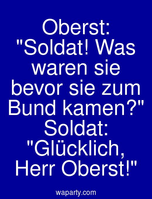 Oberst: Soldat! Was waren sie bevor sie zum Bund kamen? Soldat: Glücklich, Herr Oberst!