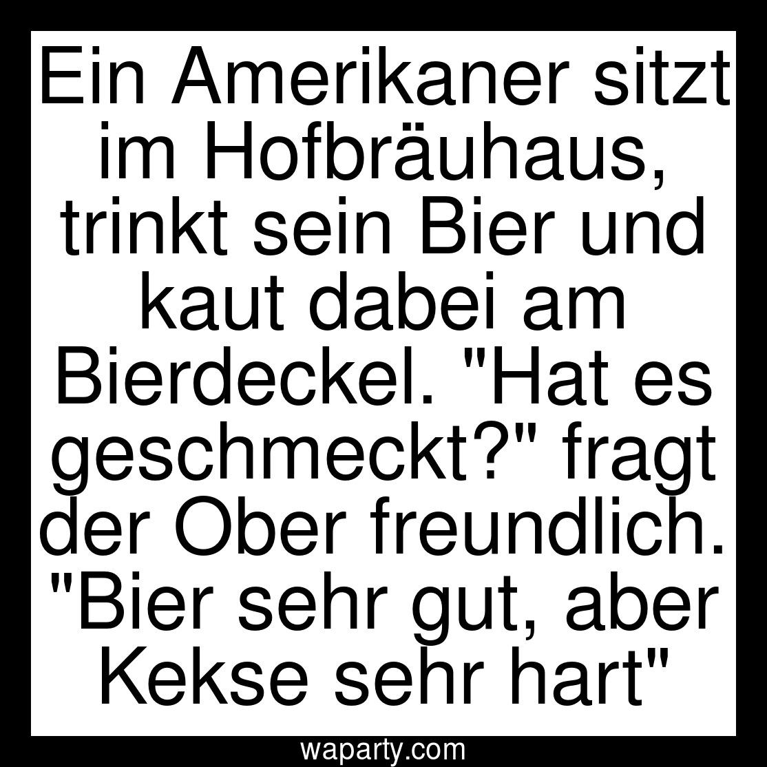 Ein Amerikaner sitzt im Hofbräuhaus, trinkt sein Bier und kaut dabei am Bierdeckel. Hat es geschmeckt? fragt der Ober freundlich. Bier sehr gut, aber Kekse sehr hart