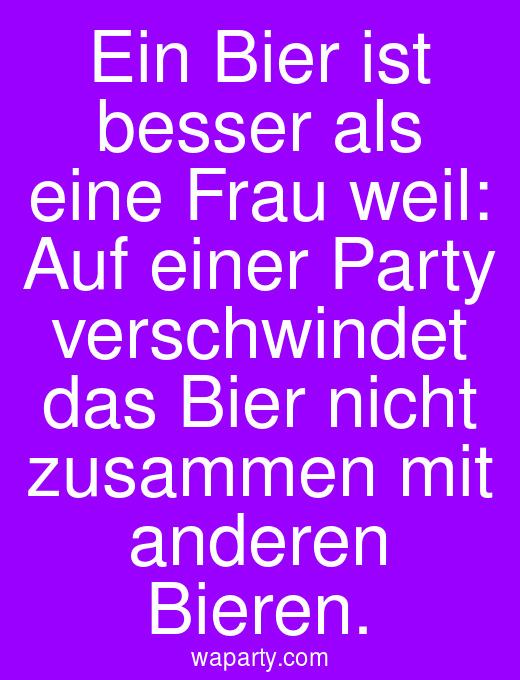 Ein Bier ist besser als eine Frau weil: Auf einer Party verschwindet das Bier nicht zusammen mit anderen Bieren.