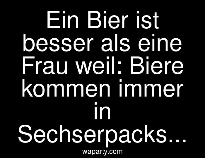 Ein Bier ist besser als eine Frau weil: Biere kommen immer in Sechserpacks...