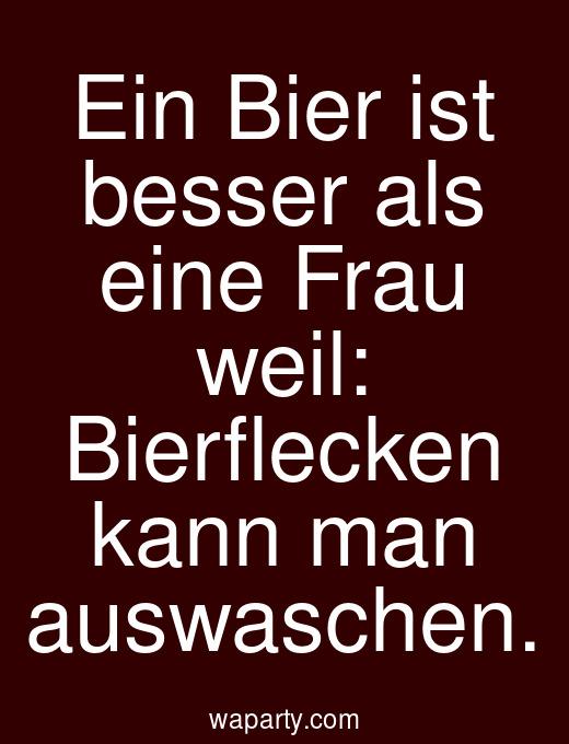 Ein Bier ist besser als eine Frau weil: Bierflecken kann man auswaschen.