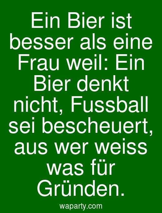 Ein Bier ist besser als eine Frau weil: Ein Bier denkt nicht, Fussball sei bescheuert, aus wer weiss was für Gründen.