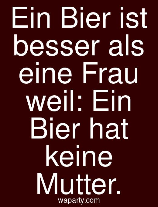 Ein Bier ist besser als eine Frau weil: Ein Bier hat keine Mutter.