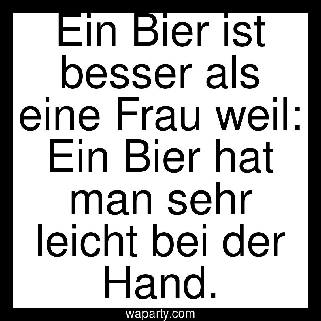 Ein Bier ist besser als eine Frau weil: Ein Bier hat man sehr leicht bei der Hand.