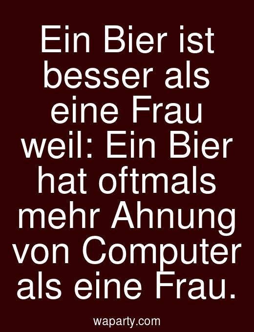 Ein Bier ist besser als eine Frau weil: Ein Bier hat oftmals mehr Ahnung von Computer als eine Frau.