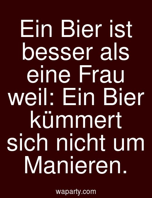 Ein Bier ist besser als eine Frau weil: Ein Bier kümmert sich nicht um Manieren.