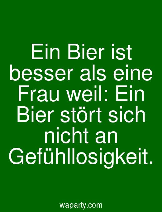 Ein Bier ist besser als eine Frau weil: Ein Bier stört sich nicht an Gefühllosigkeit.