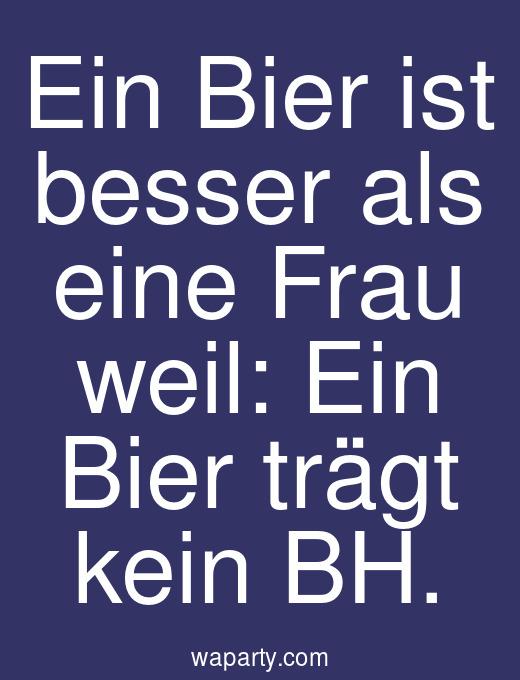 Ein Bier ist besser als eine Frau weil: Ein Bier trägt kein BH.