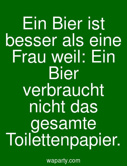 Ein Bier ist besser als eine Frau weil: Ein Bier verbraucht nicht das gesamte Toilettenpapier.