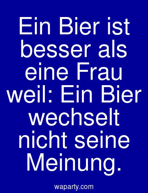 Ein Bier ist besser als eine Frau weil: Ein Bier wechselt nicht seine Meinung.