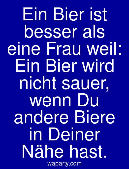 Ein Bier ist besser als eine Frau weil: Ein Bier wird nicht sauer, wenn Du andere Biere in Deiner Nähe hast.