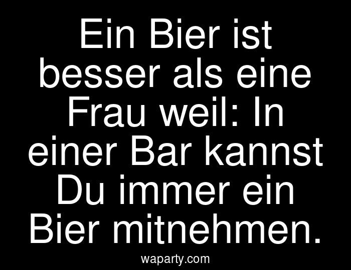Ein Bier ist besser als eine Frau weil: In einer Bar kannst Du immer ein Bier mitnehmen.