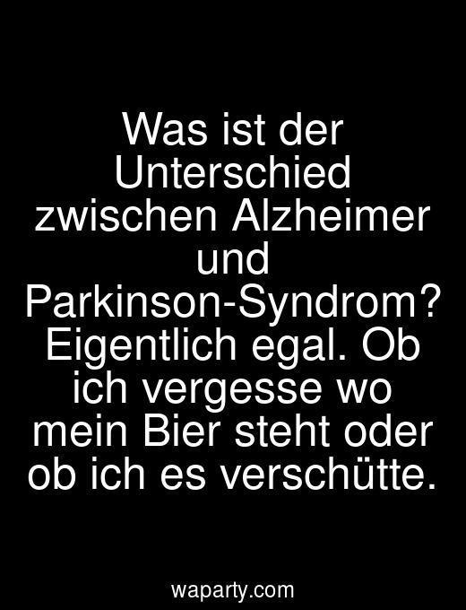 Was ist der Unterschied zwischen Alzheimer und Parkinson-Syndrom? Eigentlich egal. Ob ich vergesse wo mein Bier steht oder ob ich es verschütte.
