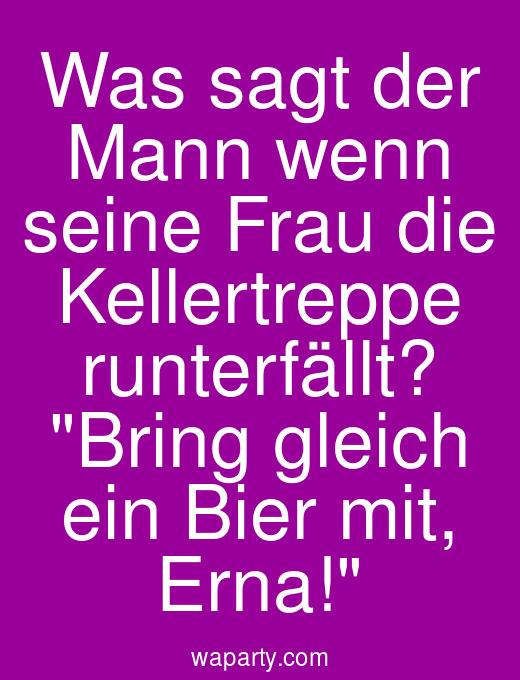 Was sagt der Mann wenn seine Frau die Kellertreppe runterfällt? Bring gleich ein Bier mit, Erna!