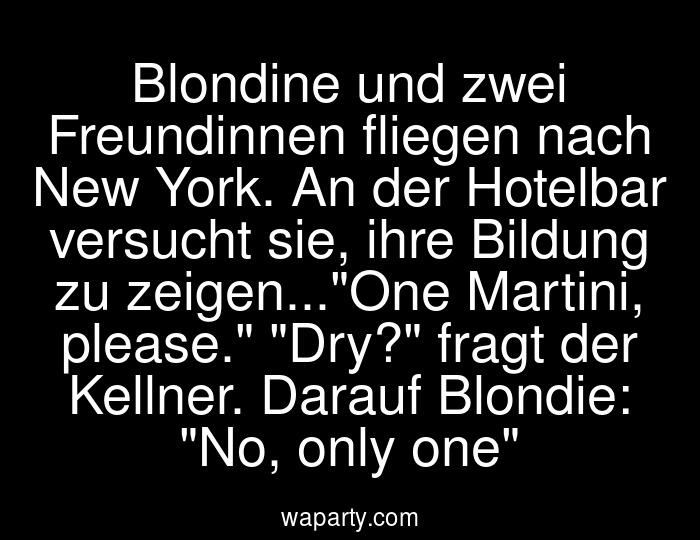 Blondine und zwei Freundinnen fliegen nach New York. An der Hotelbar versucht sie, ihre Bildung zu zeigen...One Martini, please. Dry? fragt der Kellner. Darauf Blondie: No, only one