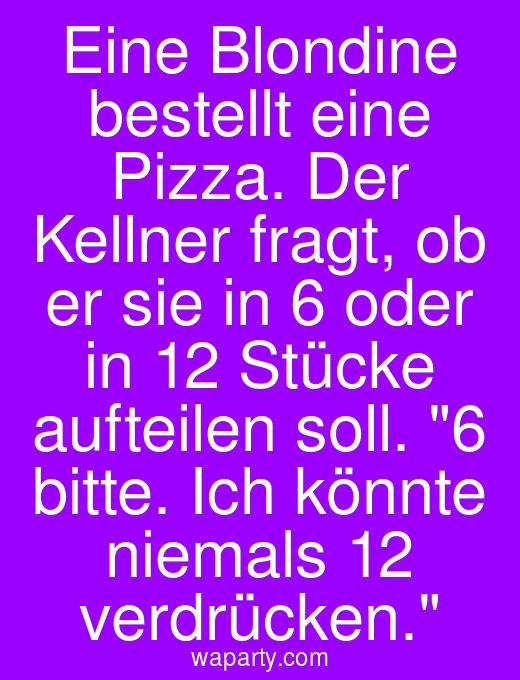 Eine Blondine bestellt eine Pizza. Der Kellner fragt, ob er sie in 6 oder in 12 Stücke aufteilen soll. 6 bitte. Ich könnte niemals 12 verdrücken.