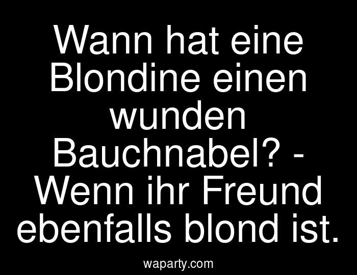 Wann hat eine Blondine einen wunden Bauchnabel? - Wenn ihr Freund ebenfalls blond ist.
