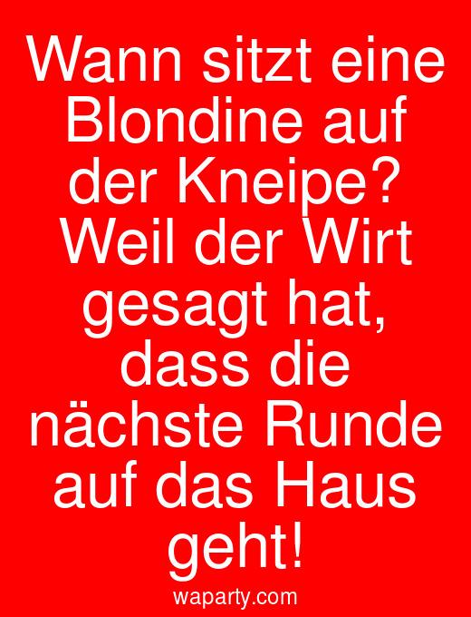 Wann sitzt eine Blondine auf der Kneipe? Weil der Wirt gesagt hat, dass die nächste Runde auf das Haus geht!