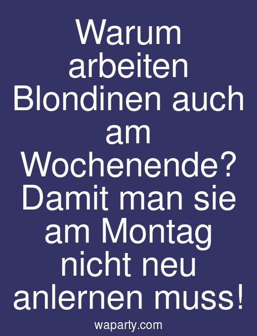 Warum arbeiten Blondinen auch am Wochenende? Damit man sie am Montag nicht neu anlernen muss!