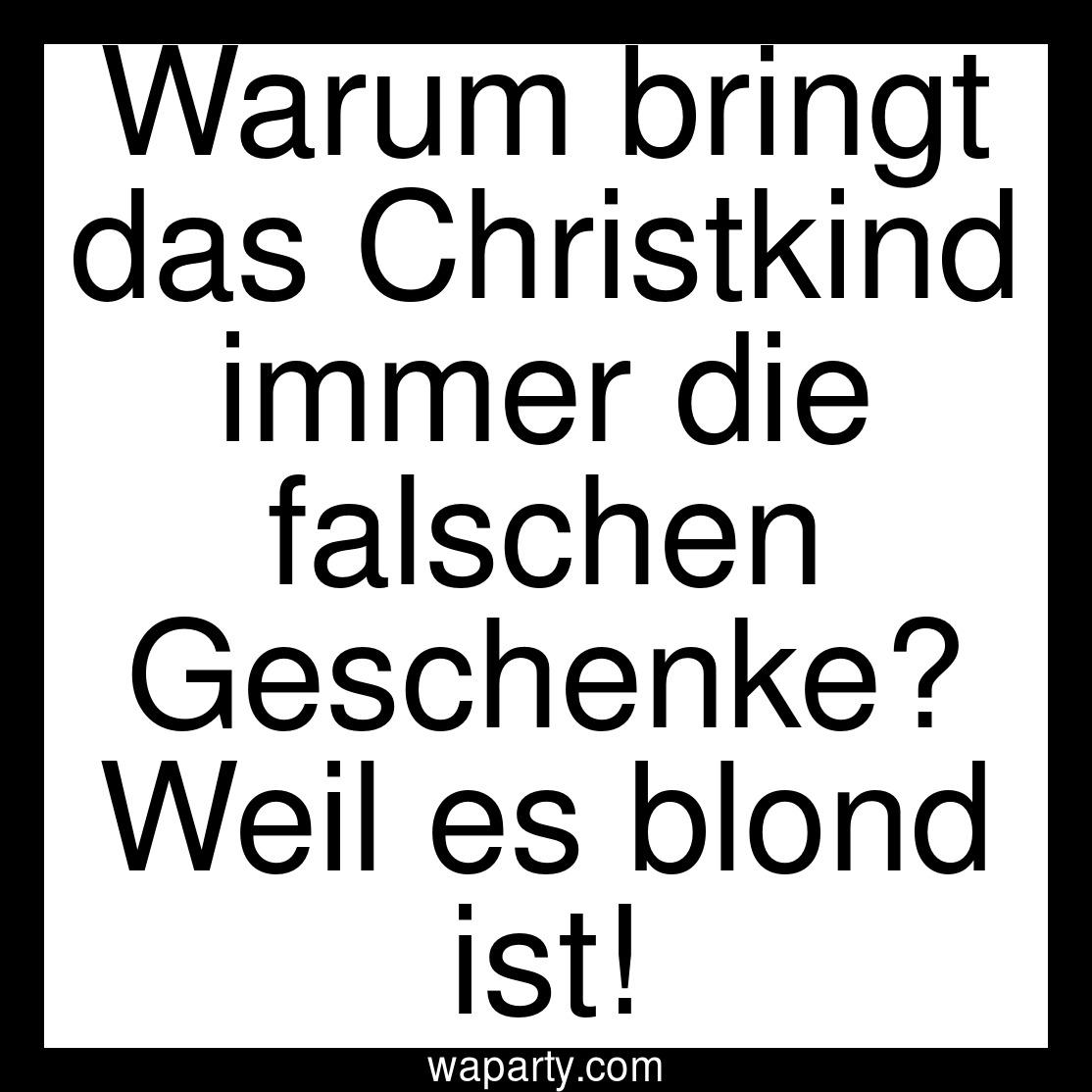 Warum bringt das Christkind immer die falschen Geschenke? Weil es blond ist!
